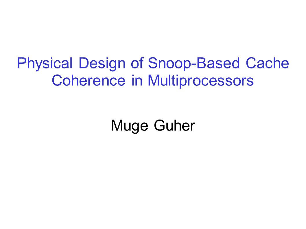 Physical Design of Snoop-Based Cache Coherence in Multiprocessors Muge Guher