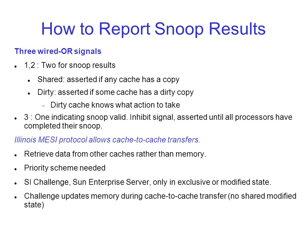 How to Report Snoop Results Three wired-OR signals 1,2 : Two for snoop results Shared: asserted if any cache has a copy Dirty: asserted if some cache has a dirty copy  Dirty cache knows what action to take 3 : One indicating snoop valid.