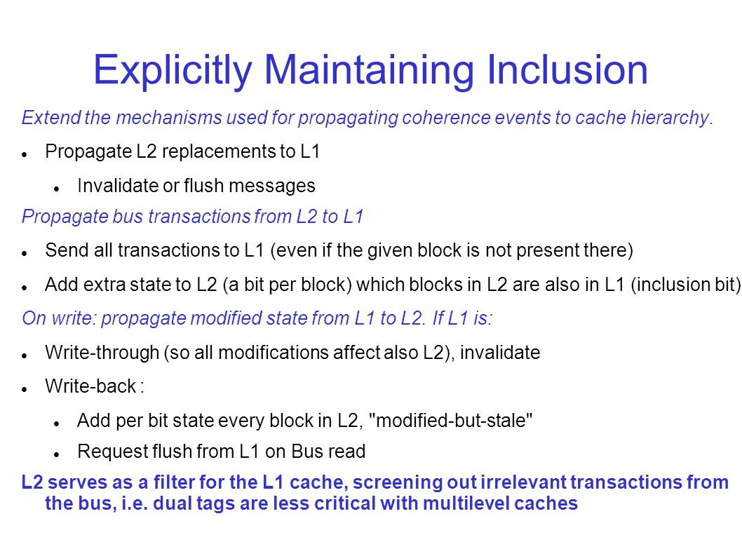Explicitly Maintaining Inclusion Extend the mechanisms used for propagating coherence events to cache hierarchy.