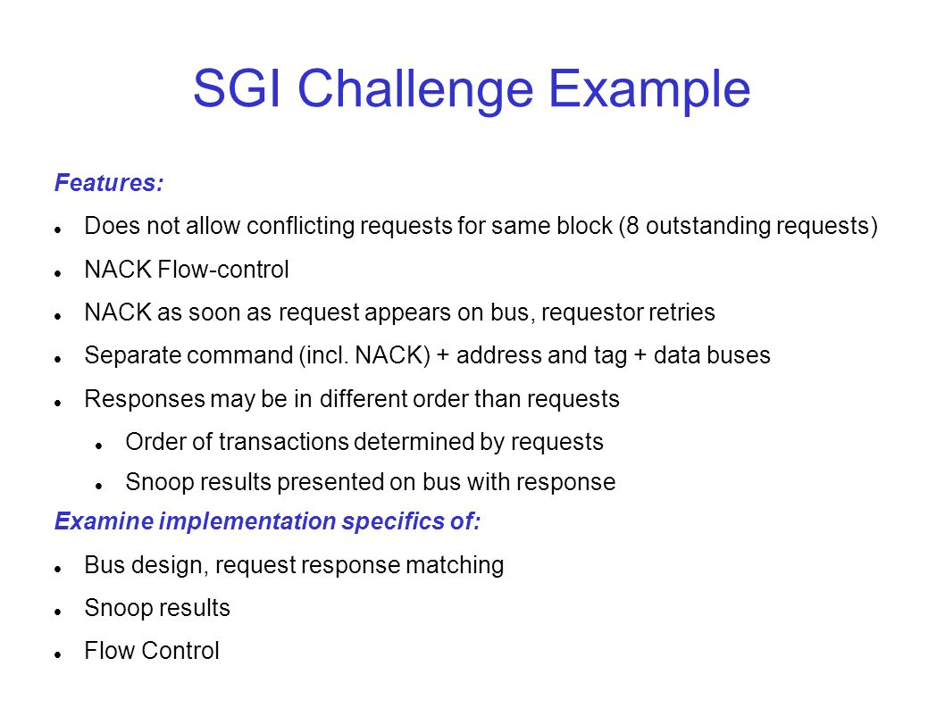 SGI Challenge Example Features: Does not allow conflicting requests for same block (8 outstanding requests) NACK Flow-control NACK as soon as request appears on bus, requestor retries Separate command (incl.