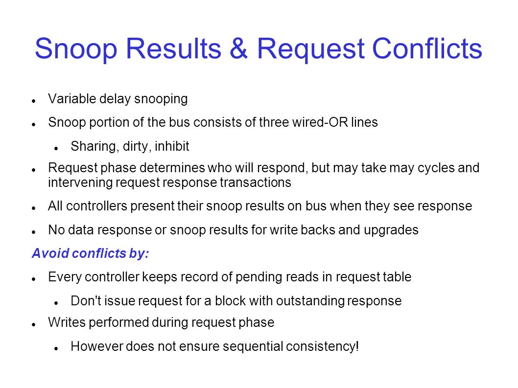 Snoop Results & Request Conflicts Variable delay snooping Snoop portion of the bus consists of three wired-OR lines Sharing, dirty, inhibit Request phase determines who will respond, but may take may cycles and intervening request response transactions All controllers present their snoop results on bus when they see response No data response or snoop results for write backs and upgrades Avoid conflicts by: Every controller keeps record of pending reads in request table Don t issue request for a block with outstanding response Writes performed during request phase However does not ensure sequential consistency!