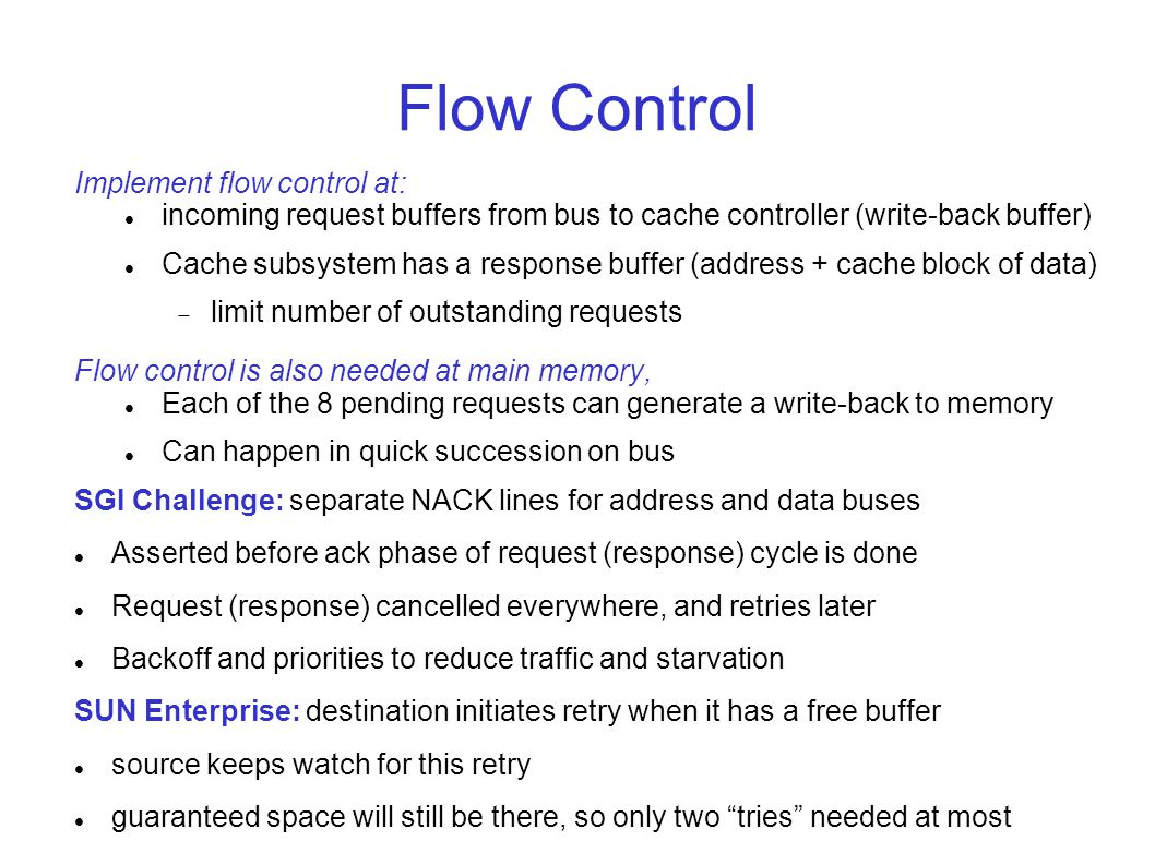 Flow Control Implement flow control at: incoming request buffers from bus to cache controller (write-back buffer) Cache subsystem has a response buffer (address + cache block of data)  limit number of outstanding requests Flow control is also needed at main memory, Each of the 8 pending requests can generate a write-back to memory Can happen in quick succession on bus SGI Challenge: separate NACK lines for address and data buses Asserted before ack phase of request (response) cycle is done Request (response) cancelled everywhere, and retries later Backoff and priorities to reduce traffic and starvation SUN Enterprise: destination initiates retry when it has a free buffer source keeps watch for this retry guaranteed space will still be there, so only two tries needed at most