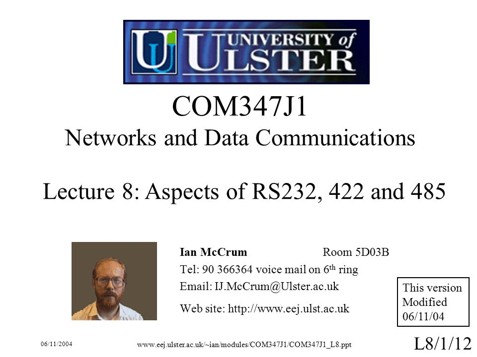 06/11/ L8/1/12 COM347J1 Networks and Data Communications Ian McCrumRoom 5D03B Tel: voice mail on 6 th ring   Web site:   Lecture 8: Aspects of RS232, 422 and 485 This version Modified 06/11/04
