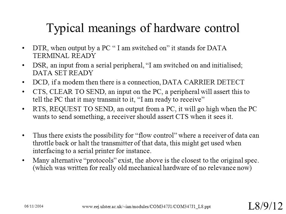 06/11/ L8/9/12 Typical meanings of hardware control DTR, when output by a PC I am switched on it stands for DATA TERMINAL READY DSR, an input from a serial peripheral, I am switched on and initialised; DATA SET READY DCD, if a modem then there is a connection, DATA CARRIER DETECT CTS, CLEAR TO SEND, an input on the PC, a peripheral will assert this to tell the PC that it may transmit to it, I am ready to receive RTS, REQUEST TO SEND, an output from a PC, it will go high when the PC wants to send something, a receiver should assert CTS when it sees it.