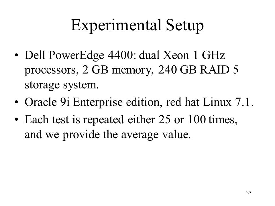 23 Experimental Setup Dell PowerEdge 4400: dual Xeon 1 GHz processors, 2 GB memory, 240 GB RAID 5 storage system.