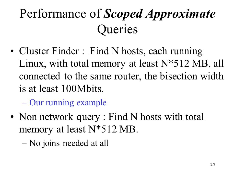25 Performance of Scoped Approximate Queries Cluster Finder : Find N hosts, each running Linux, with total memory at least N*512 MB, all connected to the same router, the bisection width is at least 100Mbits.