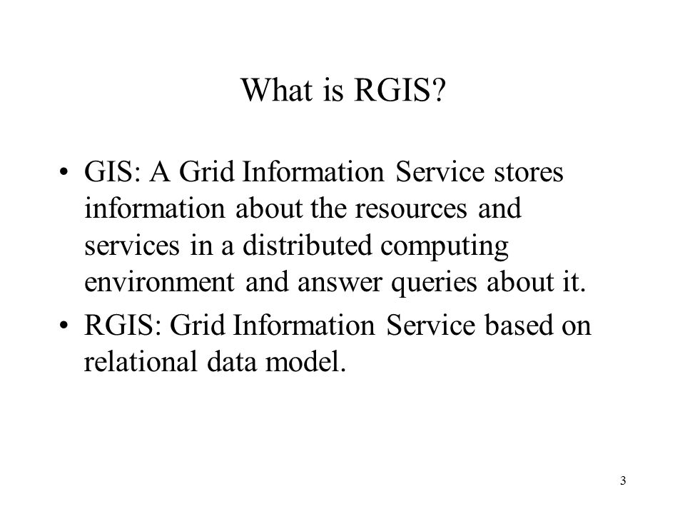 3 What is RGIS? GIS: A Grid Information Service stores information about the resources and services in a distributed computing environment and answer