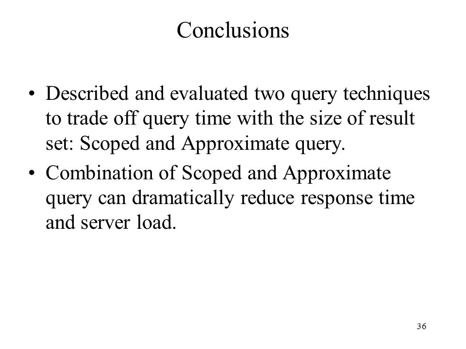 36 Conclusions Described and evaluated two query techniques to trade off query time with the size of result set: Scoped and Approximate query.