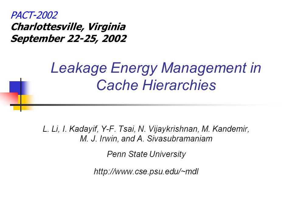 Leakage Energy Management in Cache Hierarchies L. Li, I. Kadayif, Y-F. Tsai, N. Vijaykrishnan, M. Kandemir, M. J. Irwin, and A. Sivasubramaniam Penn S