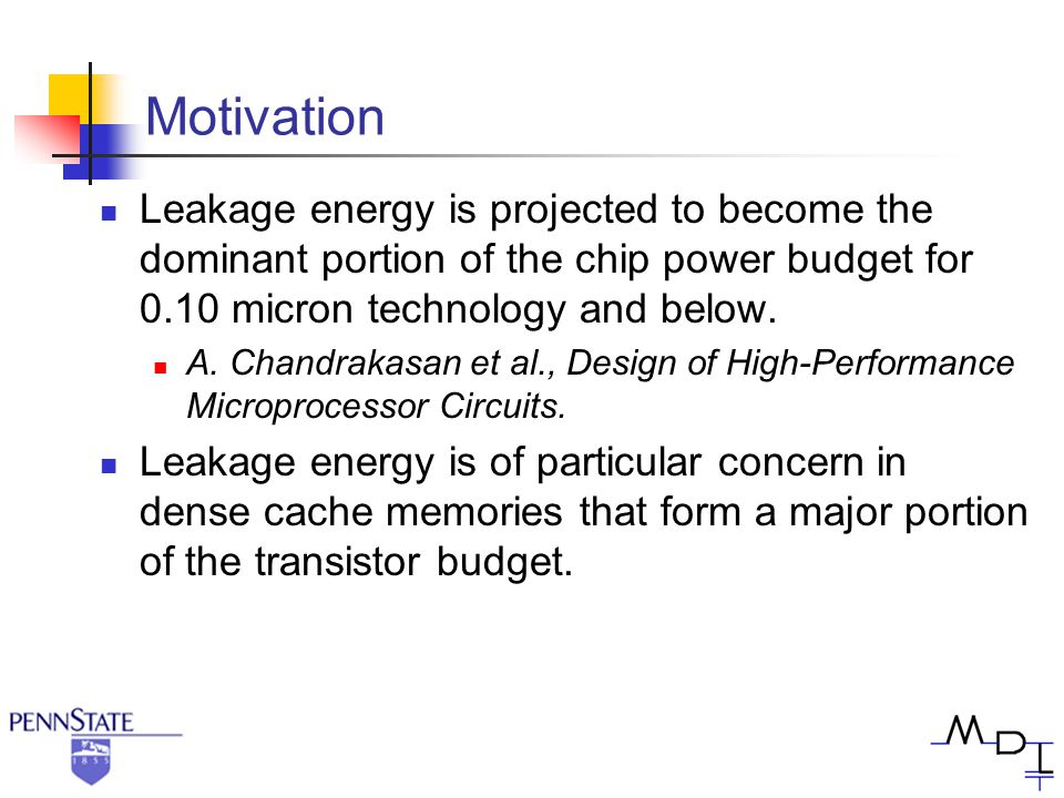 Motivation Leakage energy is projected to become the dominant portion of the chip power budget for 0.10 micron technology and below. A. Chandrakasan e