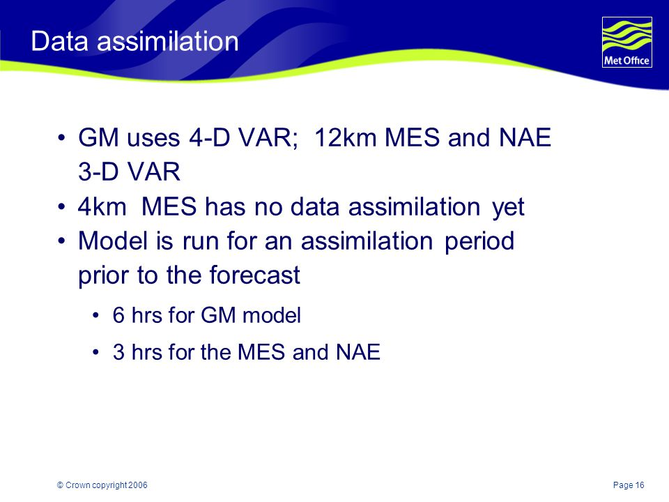 Page 16© Crown copyright 2006 Data assimilation GM uses 4-D VAR; 12km MES and NAE 3-D VAR 4km MES has no data assimilation yet Model is run for an ass