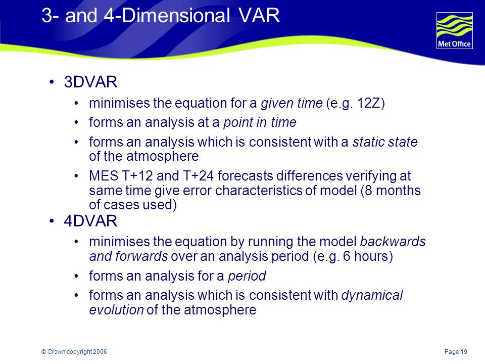 Page 19© Crown copyright 2006 3- and 4-Dimensional VAR 3DVAR minimises the equation for a given time (e.g. 12Z) forms an analysis at a point in time f