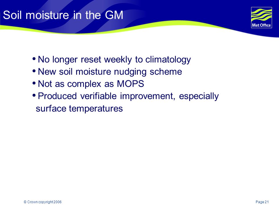 Page 21© Crown copyright 2006 Soil moisture in the GM  No longer reset weekly to climatology  New soil moisture nudging scheme  Not as complex as M