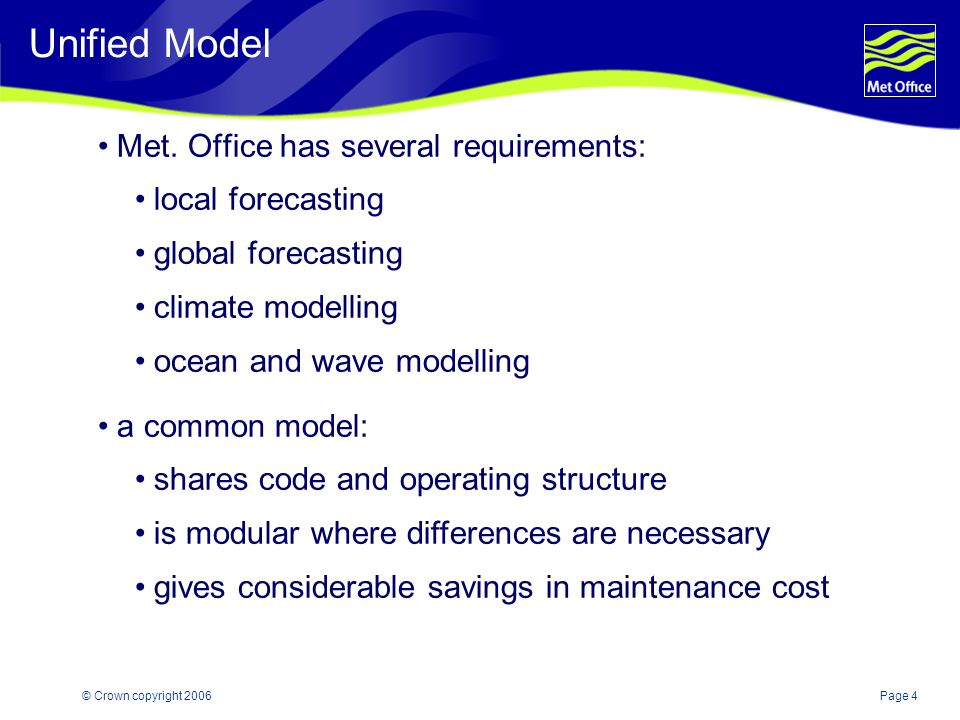 Page 4© Crown copyright 2006 Unified Model Met. Office has several requirements: local forecasting global forecasting climate modelling ocean and wave