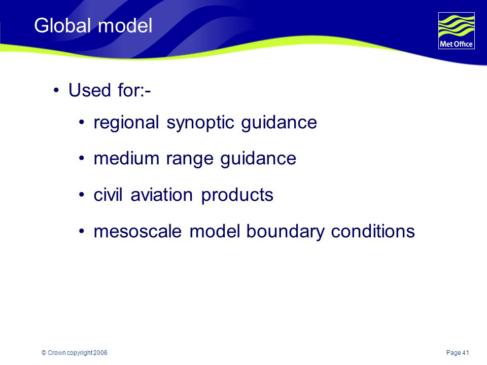 Page 41© Crown copyright 2006 Global model Used for:- regional synoptic guidance medium range guidance civil aviation products mesoscale model boundar