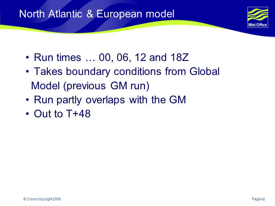 Page 42© Crown copyright 2006 North Atlantic & European model Run times … 00, 06, 12 and 18Z Takes boundary conditions from Global Model (previous GM