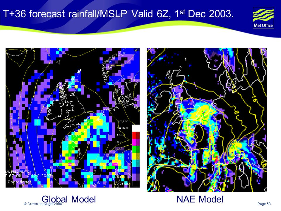 Page 58© Crown copyright 2006 T+36 forecast rainfall/MSLP Valid 6Z, 1 st Dec 2003. Global ModelNAE Model