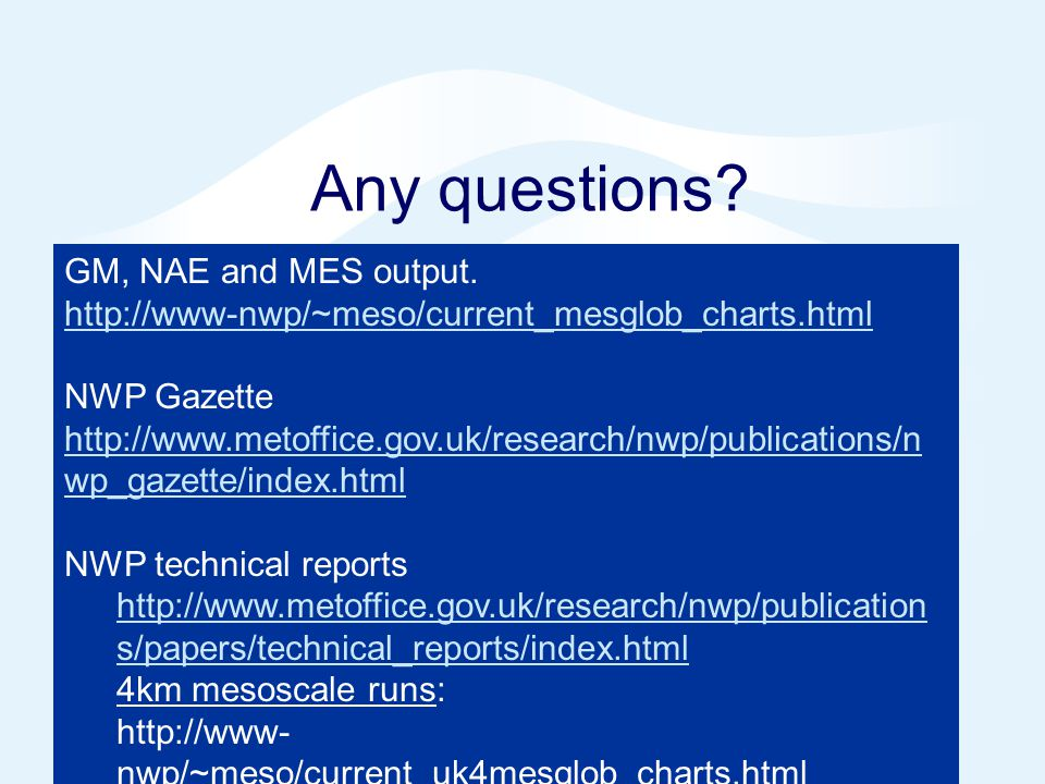 Any questions? GM, NAE and MES output. http://www-nwp/~meso/current_mesglob_charts.html NWP Gazette http://www.metoffice.gov.uk/research/nwp/publicati