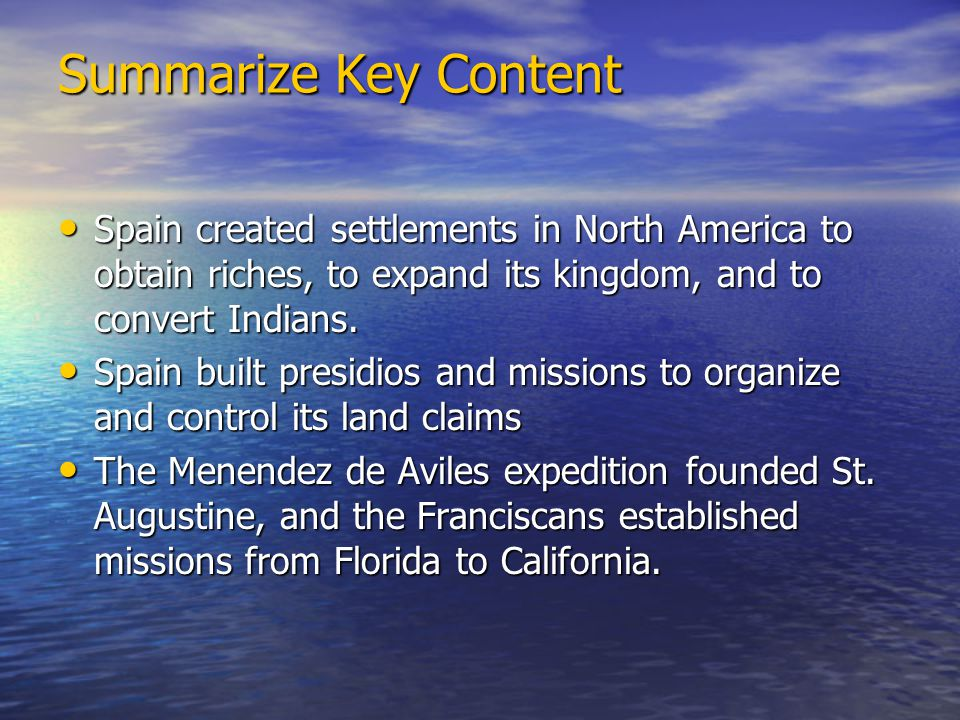 Summarize Key Content Spain created settlements in North America to obtain riches, to expand its kingdom, and to convert Indians. Spain created settle