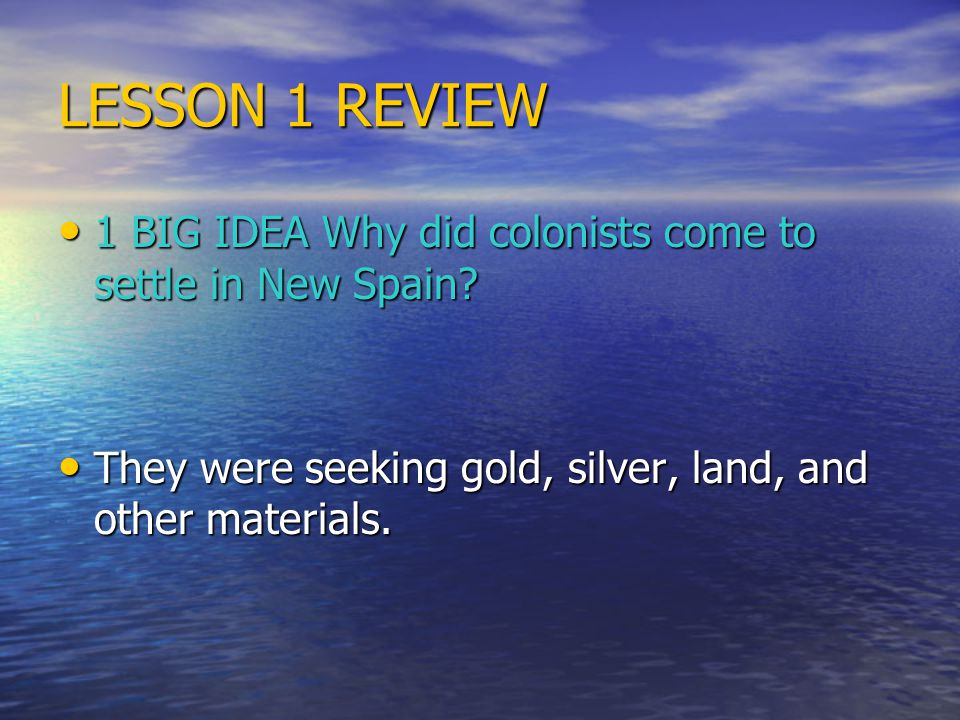 LESSON 1 REVIEW 1 BIG IDEA Why did colonists come to settle in New Spain? 1 BIG IDEA Why did colonists come to settle in New Spain? They were seeking