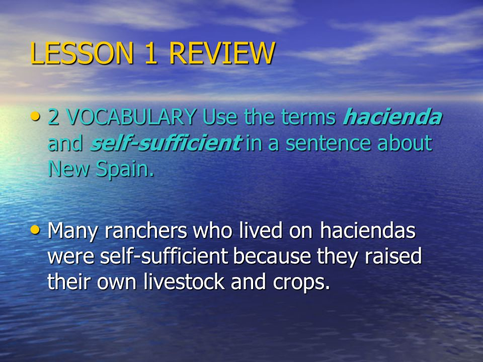 LESSON 1 REVIEW 2 VOCABULARY Use the terms hacienda and self-sufficient in a sentence about New Spain. 2 VOCABULARY Use the terms hacienda and self-su