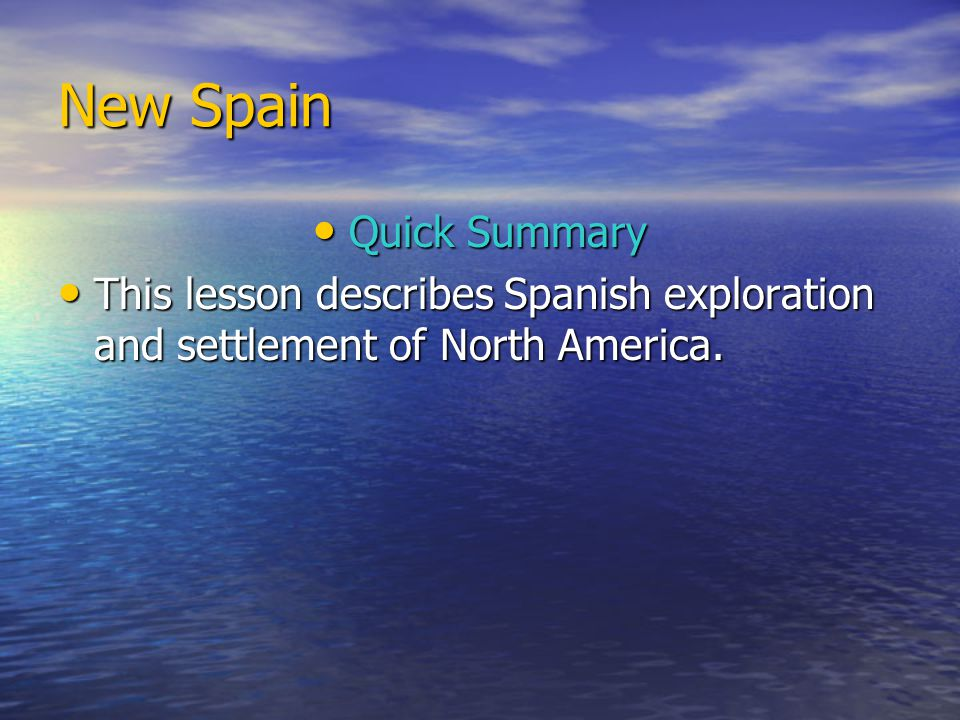 New Spain Quick Summary Quick Summary This lesson describes Spanish exploration and settlement of North America. This lesson describes Spanish explora