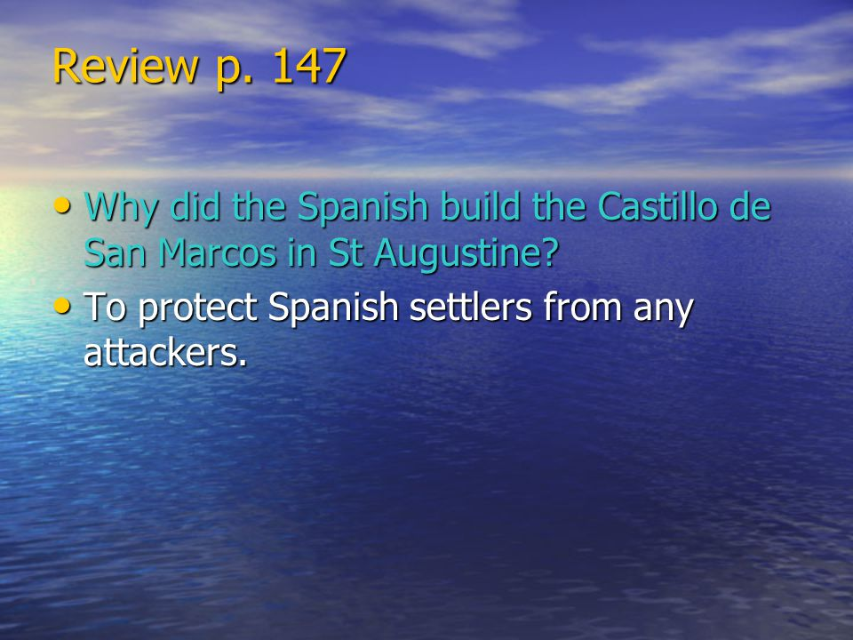 Review p. 147 Why did the Spanish build the Castillo de San Marcos in St Augustine? Why did the Spanish build the Castillo de San Marcos in St Augusti