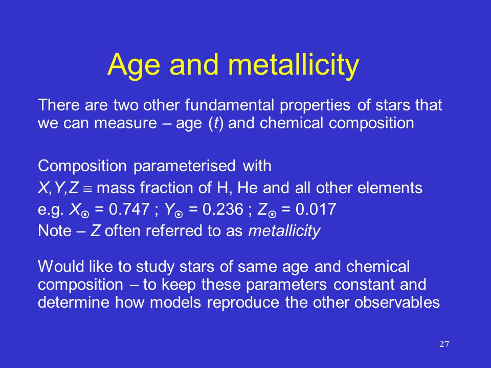 27 Age and metallicity There are two other fundamental properties of stars that we can measure – age (t) and chemical composition Composition paramete