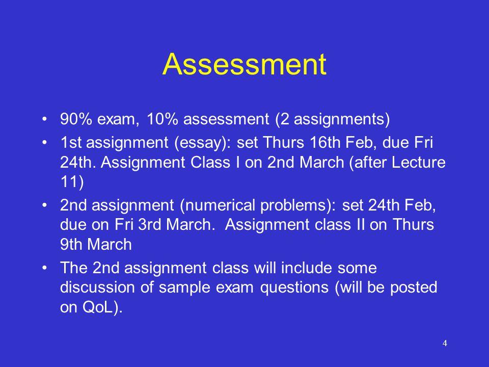 4 Assessment 90% exam, 10% assessment (2 assignments) 1st assignment (essay): set Thurs 16th Feb, due Fri 24th.