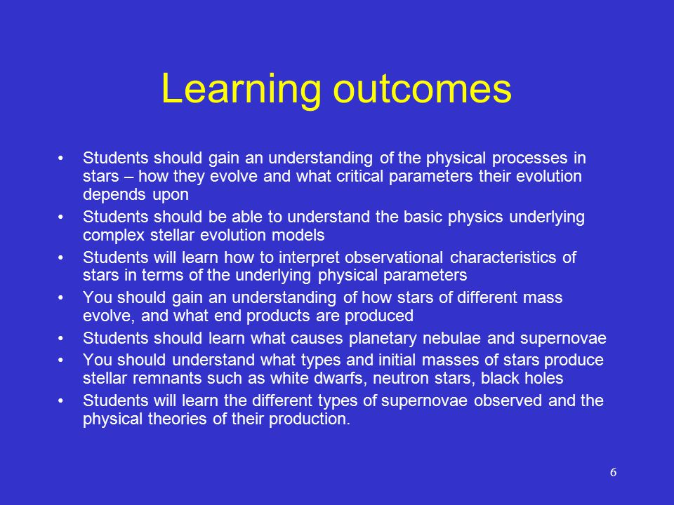 6 Learning outcomes Students should gain an understanding of the physical processes in stars – how they evolve and what critical parameters their evolution depends upon Students should be able to understand the basic physics underlying complex stellar evolution models Students will learn how to interpret observational characteristics of stars in terms of the underlying physical parameters You should gain an understanding of how stars of different mass evolve, and what end products are produced Students should learn what causes planetary nebulae and supernovae You should understand what types and initial masses of stars produce stellar remnants such as white dwarfs, neutron stars, black holes Students will learn the different types of supernovae observed and the physical theories of their production.