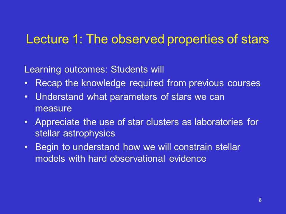 8 Lecture 1: The observed properties of stars Learning outcomes: Students will Recap the knowledge required from previous courses Understand what parameters of stars we can measure Appreciate the use of star clusters as laboratories for stellar astrophysics Begin to understand how we will constrain stellar models with hard observational evidence