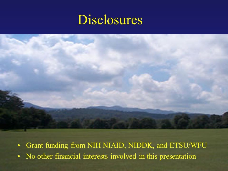 Disclosures Grant funding from NIH NIAID, NIDDK, and ETSU/WFU No other financial interests involved in this presentation