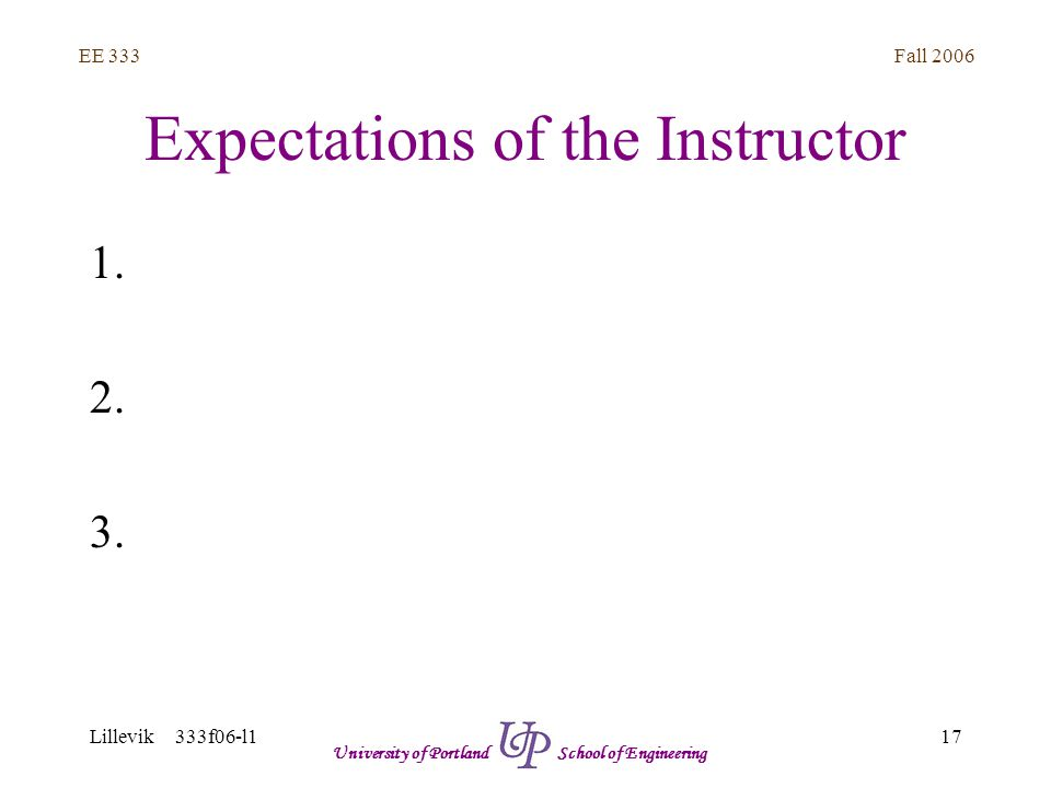 Fall 2006 17 EE 333 Lillevik 333f06-l1 University of Portland School of Engineering Expectations of the Instructor 1.