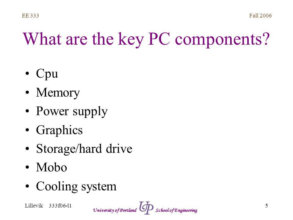 Fall 2006 5 EE 333 Lillevik 333f06-l1 University of Portland School of Engineering What are the key PC components.