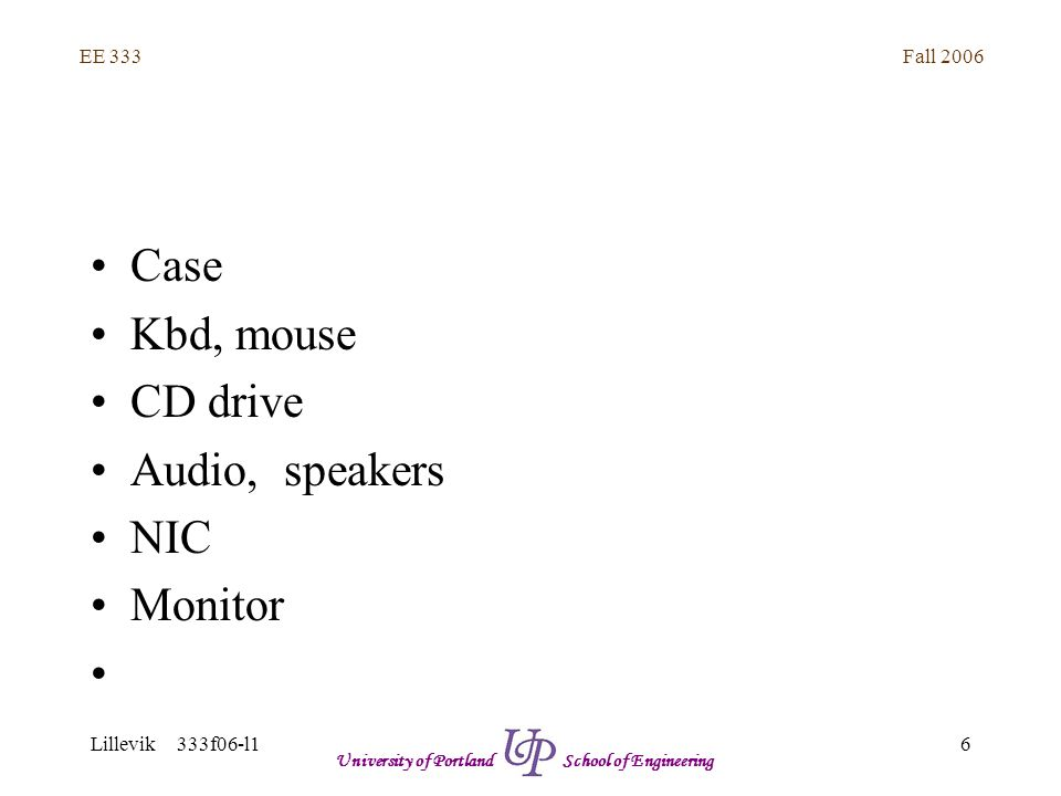 Fall 2006 6 EE 333 Lillevik 333f06-l1 University of Portland School of Engineering Case Kbd, mouse CD drive Audio, speakers NIC Monitor