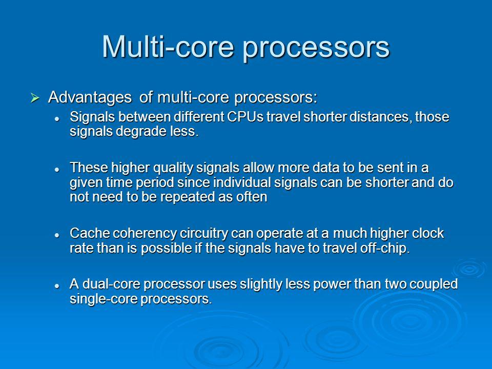 Multi-core processors  Advantages of multi-core processors: Signals between different CPUs travel shorter distances, those signals degrade less. Sign