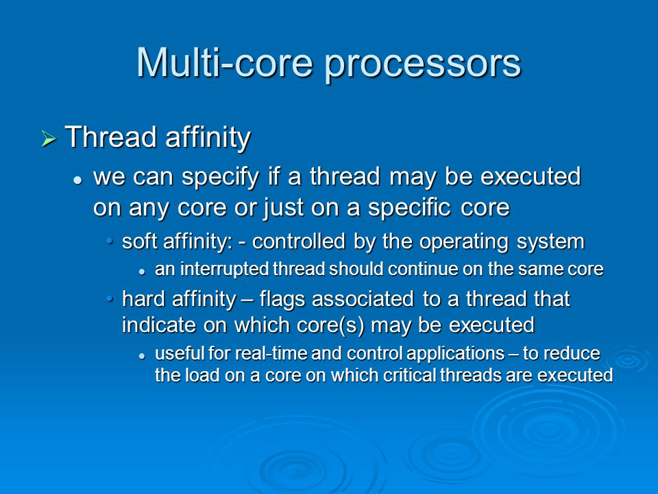 Multi-core processors  Thread affinity we can specify if a thread may be executed on any core or just on a specific core we can specify if a thread may be executed on any core or just on a specific core soft affinity: - controlled by the operating systemsoft affinity: - controlled by the operating system an interrupted thread should continue on the same core an interrupted thread should continue on the same core hard affinity – flags associated to a thread that indicate on which core(s) may be executedhard affinity – flags associated to a thread that indicate on which core(s) may be executed useful for real-time and control applications – to reduce the load on a core on which critical threads are executed useful for real-time and control applications – to reduce the load on a core on which critical threads are executed