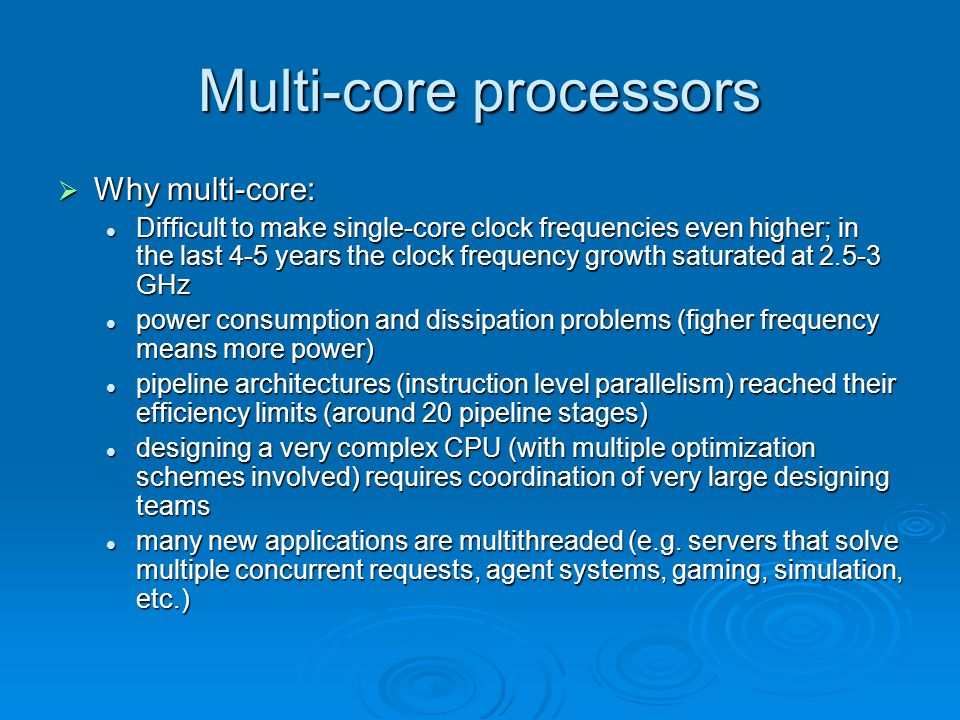 Multi-core processors  Why multi-core: Difficult to make single-core clock frequencies even higher; in the last 4-5 years the clock frequency growth saturated at 2.5-3 GHz Difficult to make single-core clock frequencies even higher; in the last 4-5 years the clock frequency growth saturated at 2.5-3 GHz power consumption and dissipation problems (figher frequency means more power) power consumption and dissipation problems (figher frequency means more power) pipeline architectures (instruction level parallelism) reached their efficiency limits (around 20 pipeline stages) pipeline architectures (instruction level parallelism) reached their efficiency limits (around 20 pipeline stages) designing a very complex CPU (with multiple optimization schemes involved) requires coordination of very large designing teams designing a very complex CPU (with multiple optimization schemes involved) requires coordination of very large designing teams many new applications are multithreaded (e.g.