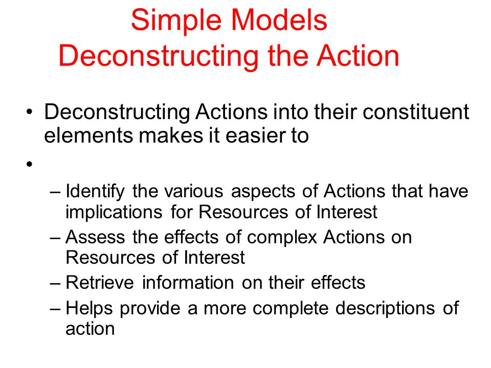Simple Models Deconstructing the Action Deconstructing Actions into their constituent elements makes it easier to –Identify the various aspects of Actions that have implications for Resources of Interest –Assess the effects of complex Actions on Resources of Interest –Retrieve information on their effects –Helps provide a more complete descriptions of action