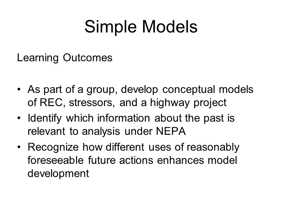 Simple Models Learning Outcomes As part of a group, develop conceptual models of REC, stressors, and a highway project Identify which information about the past is relevant to analysis under NEPA Recognize how different uses of reasonably foreseeable future actions enhances model development