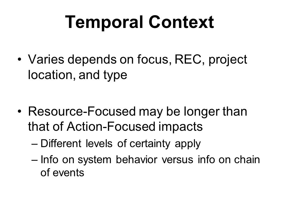 Temporal Context Varies depends on focus, REC, project location, and type Resource-Focused may be longer than that of Action-Focused impacts –Different levels of certainty apply –Info on system behavior versus info on chain of events