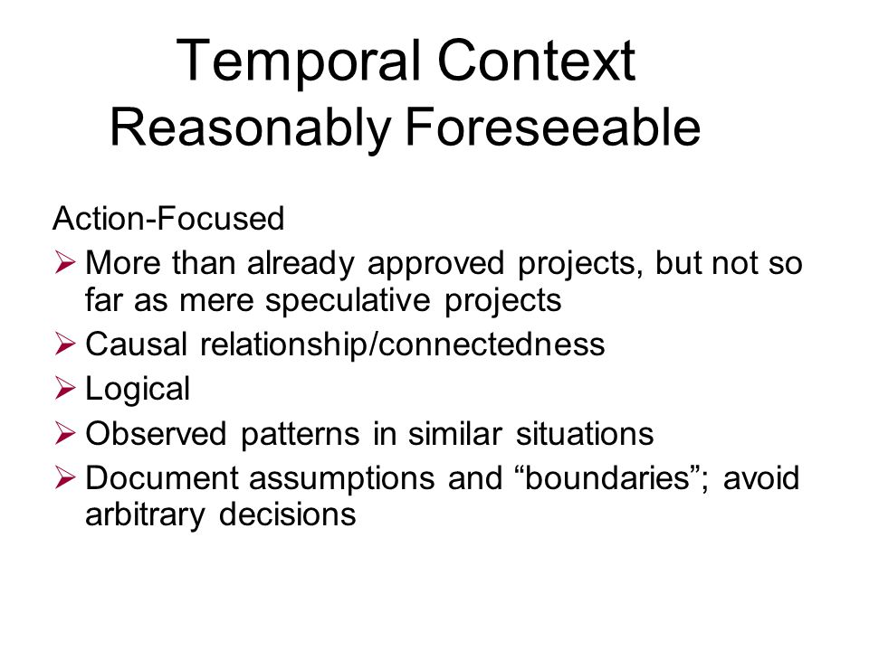 Temporal Context Reasonably Foreseeable Action-Focused  More than already approved projects, but not so far as mere speculative projects  Causal relationship/connectedness  Logical  Observed patterns in similar situations  Document assumptions and boundaries ; avoid arbitrary decisions