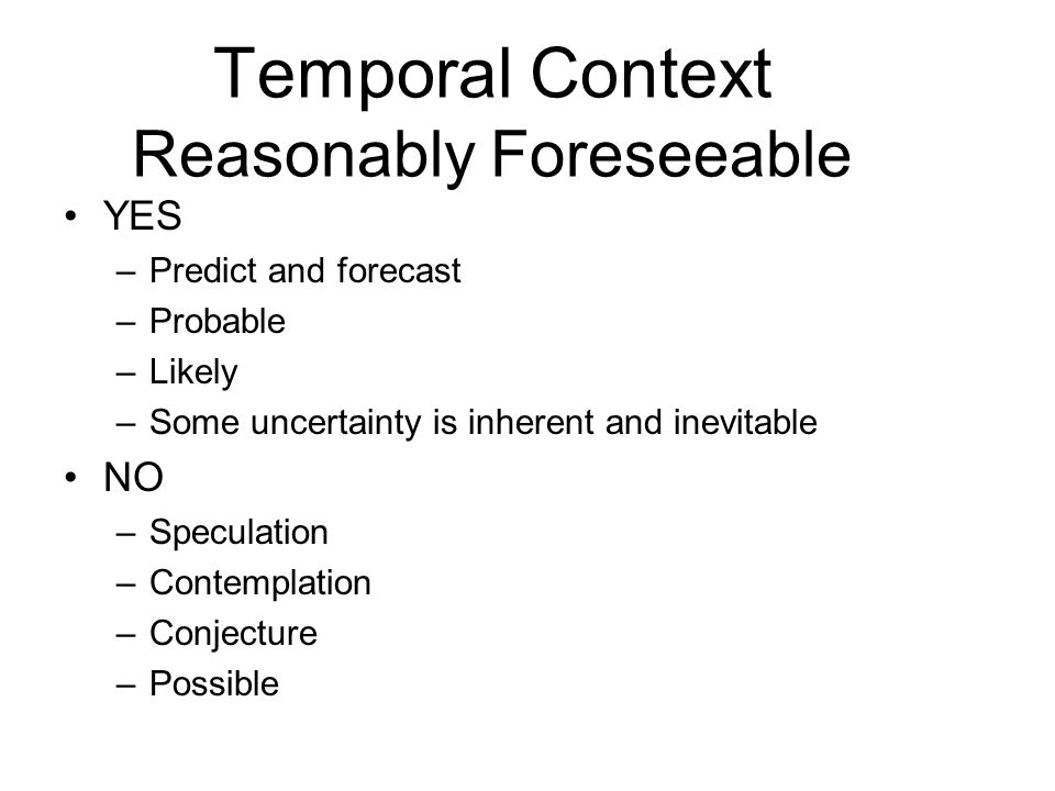 Temporal Context Reasonably Foreseeable YES –Predict and forecast –Probable –Likely –Some uncertainty is inherent and inevitable NO –Speculation –Cont