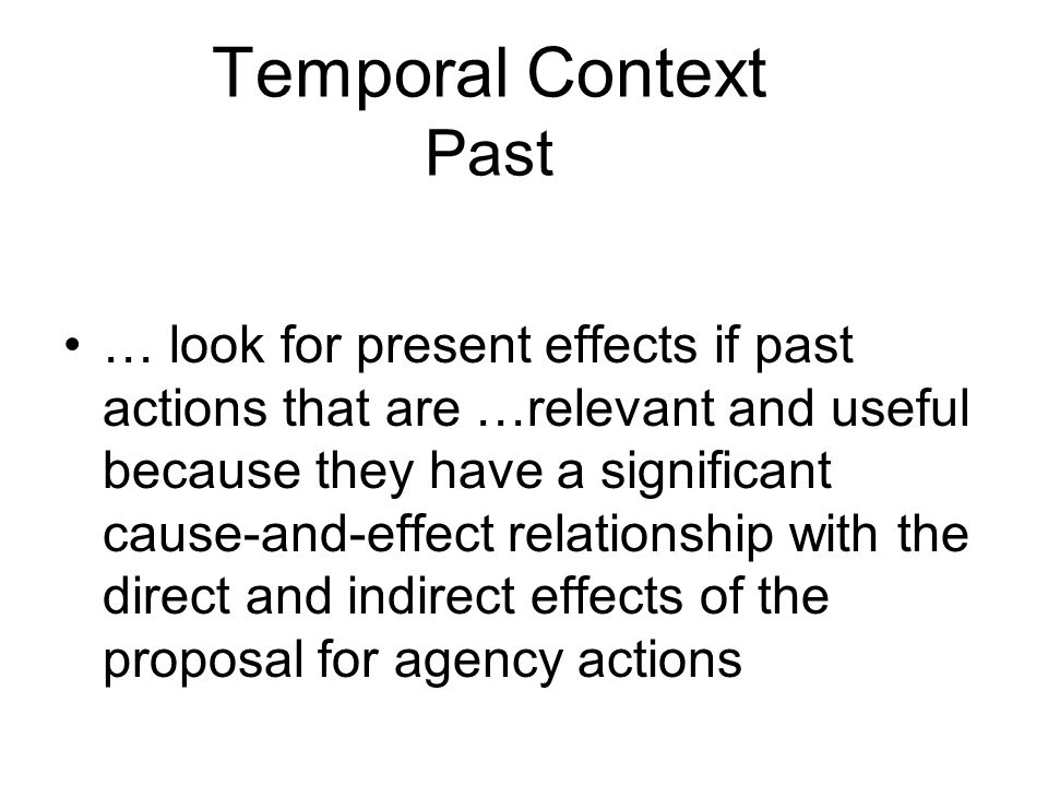 Temporal Context Past … look for present effects if past actions that are …relevant and useful because they have a significant cause-and-effect relationship with the direct and indirect effects of the proposal for agency actions