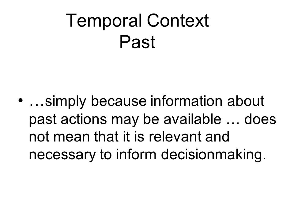 Temporal Context Past … simply because information about past actions may be available … does not mean that it is relevant and necessary to inform decisionmaking.