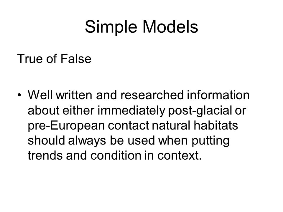 Simple Models True of False Well written and researched information about either immediately post-glacial or pre-European contact natural habitats should always be used when putting trends and condition in context.