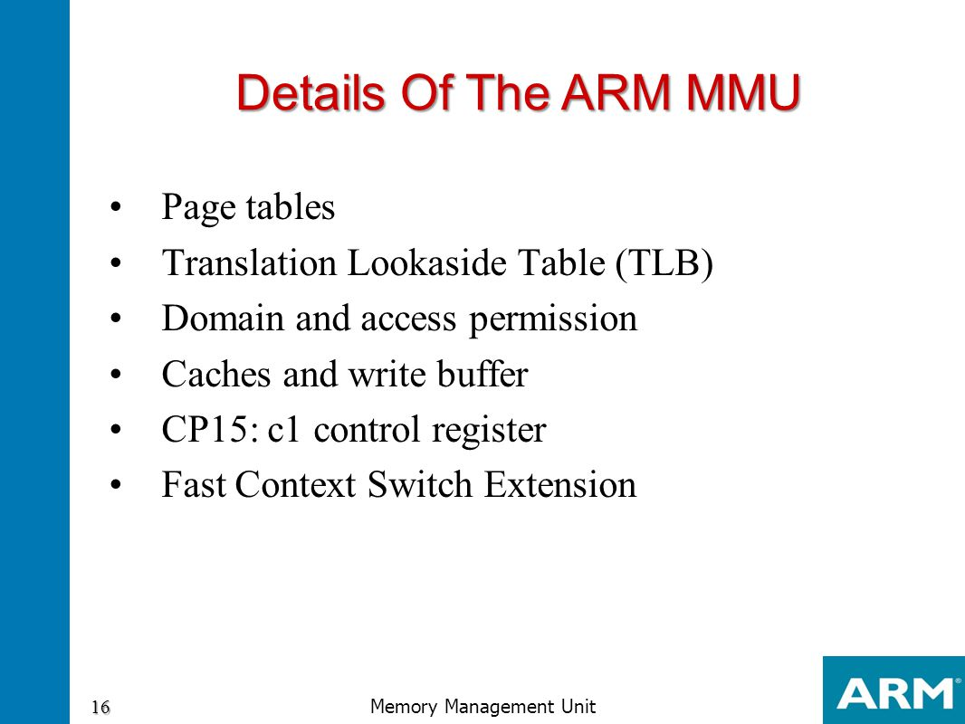 Page tables Translation Lookaside Table (TLB) Domain and access permission Caches and write buffer CP15: c1 control register Fast Context Switch Exten