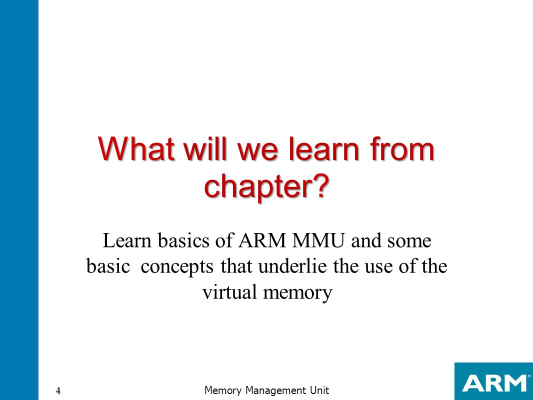 What will we learn from chapter? Learn basics of ARM MMU and some basic concepts that underlie the use of the virtual memory 4 Memory Management Unit