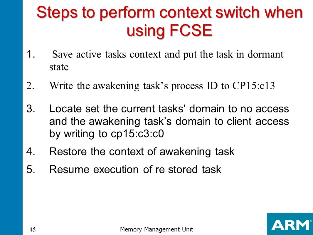 1. Save active tasks context and put the task in dormant state 2.Write the awakening task's process ID to CP15:c13 3.Locate set the current tasks' dom