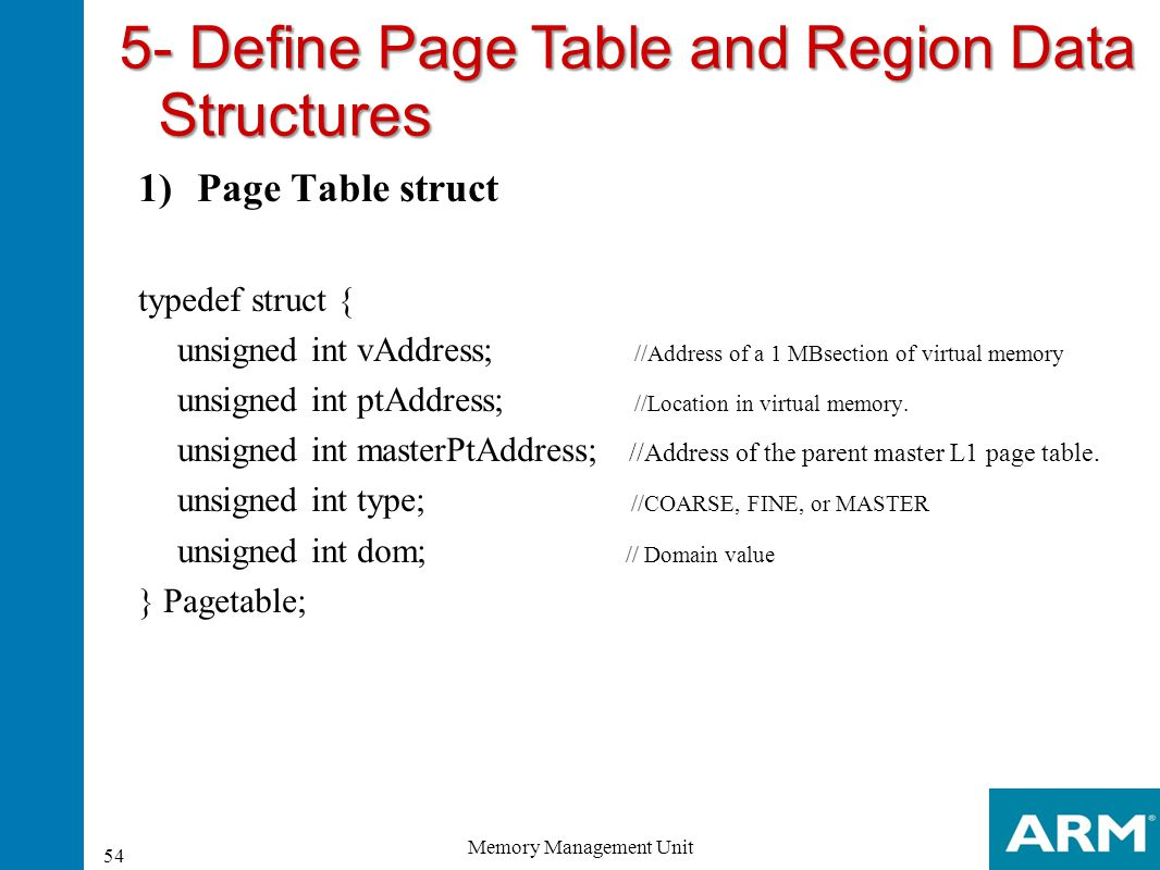 5- Define Page Table and Region Data Structures 1)Page Table struct typedef struct { unsigned int vAddress; //Address of a 1 MBsection of virtual memo